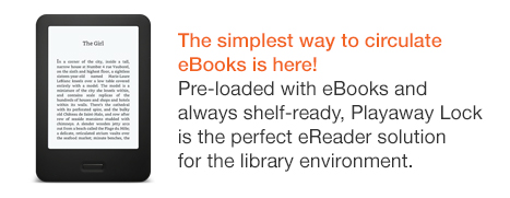 The simplest way to circulate eBooks is here! Pre-loaded with eBooks and always shelf-ready, Playaway Lock is the perfect eReader solution for the library environment.